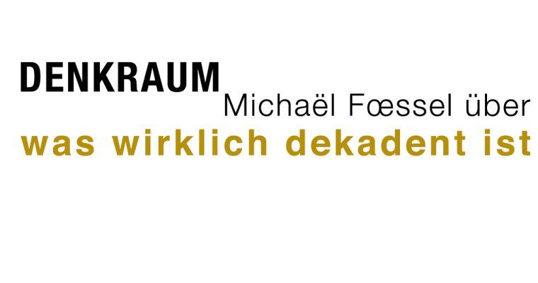 denkraum – über DEKADENZ – von Michaël Foessel – zur inspiration