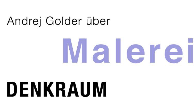 denkraum – über MALEREI – von Andrej Golder – zur inspiration